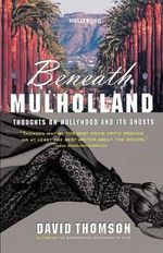 Beneath Mulholland : Thoughts on Hollywood and Its Ghosts - David Thomson