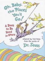 Oh Baby, the Places You'LL Go! : A Book to be Read in Utero - Tish Rabe