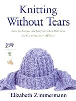 Knitting without Tears : Basic Techniques and Easy-to-Follow Directions for Garments to Fit All Sizes - Elizabeth Zimmermann