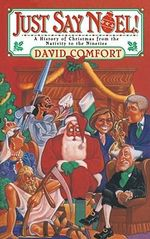 Just Say Noel : A History of Christmas from the Nativity to the Nineties - David Comfort
