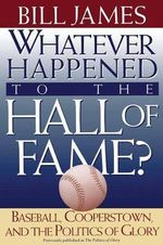 Whatever Happened to the Hall of Fame? : Baseball, Cooperstown, and the Politics of Glory - Bill James