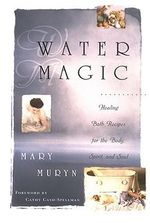 Water Magic : Healing Bath Recipes for the Body, Spirit, and Soul - Mary Muryn