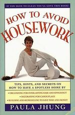 How to Avoid Housework : Tips, Hints and Secrets on How to Have a Spotless Home - Paula Jhung
