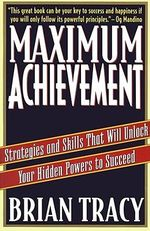 Maximum Achievement : Strategies and Skills That Will Unlock Your Hidden Powers to Succeed - Brian Tracy