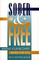 Sober and Free : Making Your Recovery Work for You - Guy Kettelhack