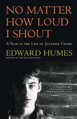 No Matter How Loud I Shout : A Year in the Life of Juvenile Court - Edward Humes