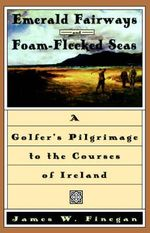 Emerald Fairways and Foam-flecked Seas : A Golfer's Pilgrimage to the Courses of Ireland - James W. Finegan