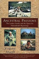 Ancestral Passions : Leakey Family and the Quest for Humankind's Beginnings - Virginia Morell
