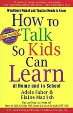 How to Talk So Kids Can Learn : What Every Parent and Teacher Needs to Know - Adele Faber