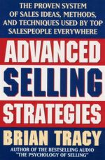 Advanced Selling Strategies : The Proven System of Sales Ideas, Methods, and Techniques Used by Top Salespeople Everywhere - Brian Tracy