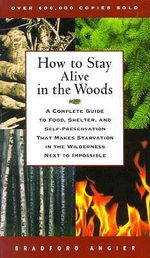 How to Stay Alive in the Woods : A Complete Guide to Food, Shelter, and Self-Preservation That Makes Starvation in the Wilderness Next to Impossible - Bradford Angier