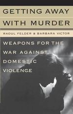 Getting away with Murder : Weapons for the War against Domestic Violence - Raoul Lionel Felder