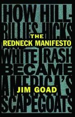 The Redneck Manifesto : How Hillbillies, Hicks, and White Trash Became America's Scapegoats - Jim Goad