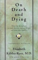 On Death and Dying : What the Dying Have to Teach Doctors, Nursers, Clergy, and Their Own Families :   - Elizabeth Kubler Ross