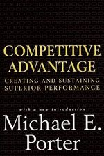 The Competitive Advantage : Creating and Sustaining Superior Performance - Michael E. Porter