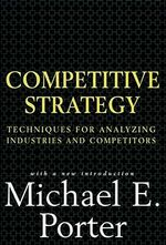 Competitive Strategy : Techniques for Analyzing Industries and Competitors :  Techniques for Analyzing Industries and Competitors - Michael E. Porter