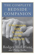 The Complete Bedside Companion : No-Nonsense Advice on Caring for the Seriously Ill - Rodger McFarlane