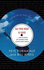 All You Need is Love-- and 99 Other Life Lessons from Classic Rock Songs : And 99 Other Life Lessons from Classic Rock Songs - Peter Fornatale