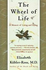 The Wheel of Life : A Memoir of Living and Dying - Elisabeth Keubler-Ross