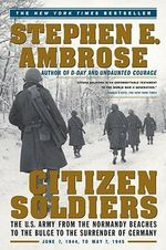 Citizen Soldiers : U.S.Army from the Normandy Beaches to the Bulge, to the Surrender of Germany, June 7, 1944 to May 7, 1945 - Stephen E. Ambrose