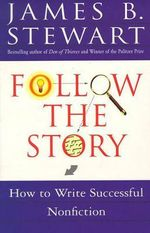 Follow the Story : How to Write Successful Nonfiction - James B. Stewart