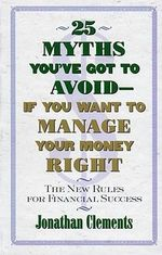 25 Myths You'Ve Got to Avoid-- If You Want to Manage Your Money Right : The New Rules for Financial Success - Jonathan Clements