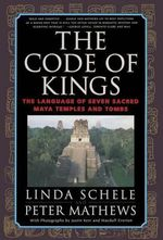 The Code of Kings : the Language of Seven Sacred Maya Temples and Tombs - Justin Kerr