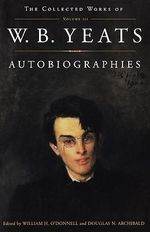 Autobiographies : Collected Works of W. B. Yeats - W. B. Yeats