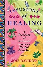 Infusions of Healing : A Treasury of Mexican-American Herbal Remedies - Joie Davidow