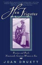 Hen Frigates : Passion and Peril, Nineteenth-Century Women at Sea - Joan Druett