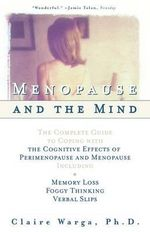 Menopause of the Mind : The Complete Guide to Coping with Memory Loss, Foggy Thinking, Verbal Slips, and Other Cognitive Effects of Perimenopa - Warga