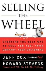 Selling the Wheel : Choosing the Best Way to Sell for You, Your Company, and Your Customers - Jeff Cox