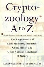 Cryptozoology A-Z : The Encyclopedia of Loch Monsters, Sasquatch, Chupacabras and Other Authentic Mysteries of Nature - Loren Coleman