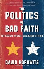 The Politics of Bad Faith : The Radical Assault on America's Future - David Horowitz