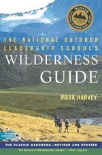 The National Outdoor Leadership School Wilderness Guide : The Classic Handbook - Mark W. T Harvey