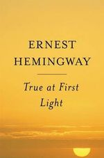 True at First Light - Ernest Hemingway