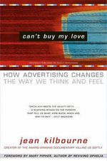Can't Buy ME Love : How Advertising Changes the Way We Think and Feel - Jean Kikbourne