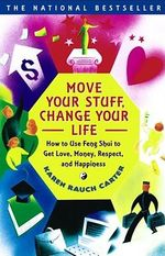 Move Your Stuff, Change Your Life : How to Use Feng Shui to Get Love, Money, Respect, and Happiness - Karen Rauch Carter