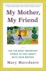 My Mother, My Friend : The Ten Most Important Things to Talk About with Your Mother - Mary Marcdante