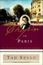 Chopin in Paris : The Life and Times of the Romantic Composer - Tad Szulc