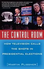 The Control Room : How Television Calls the Shots in Presidential Elections - Martin Plissner