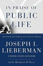In Praise of Public Life : The Honor and Purpose of Political Service - Joseph I. Lieberman