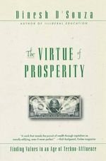 Virtue of Prosperity, the : Finding Values in an Age of Techno-Affluence - D'souza
