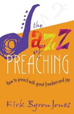 The Jazz of Preaching : How to Preach with Great Freedom and Joy - Kirk Byron Jones