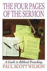 The Four Pages of the Sermon : A Guide to Biblical Preaching - Paul Scott Wilson