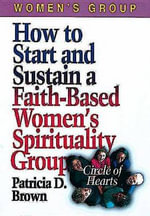 How to Start and Sustain a Faith-based Women's Spirituality Group : Circle of Hearts - Carolyn C. Brown