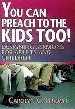 You Can Preach to the Kids Too! : Designing Sermons for Adults and Children - Carolyn C. Brown