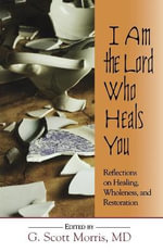 I am the Lord Who Heals You Reflections on Healing Wholeness and Restoration : Reflections on Healing, Wholeness and Restoration - MD G Scott Morris