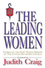 The Leading Women : Stories of the First Women Bishops of the United Methodist Church - Judith Craig