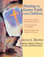 Sharing the Easter Faith with Children : Helping Children Observe Lent and Celebrate Easter - Carolyn C. Brown